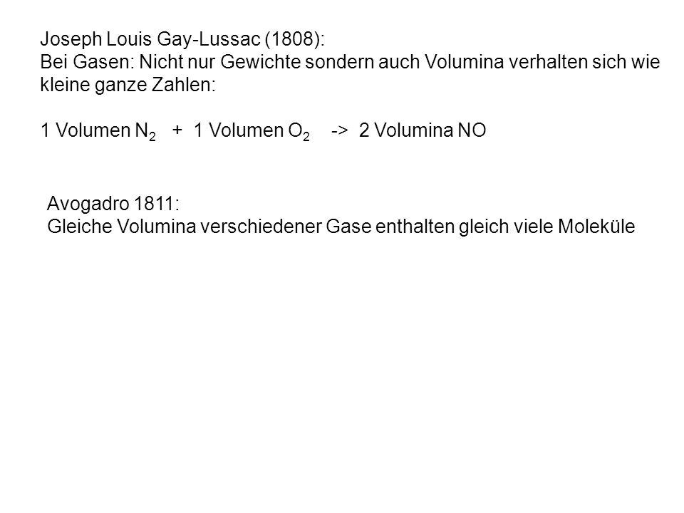 Joseph Louis Gay-Lussac (1808): Bei Gasen: Nicht nur Gewichte sondern auch Volumina verhalten sich wie kleine ganze Zahlen: 1 Volumen N 2 + 1 Volumen