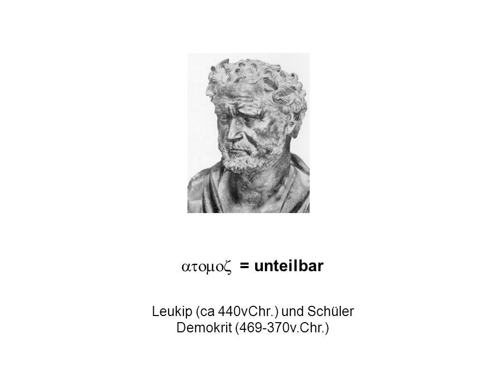 = unteilbar Leukip (ca 440vChr.) und Schüler Demokrit (469-370v.Chr.)