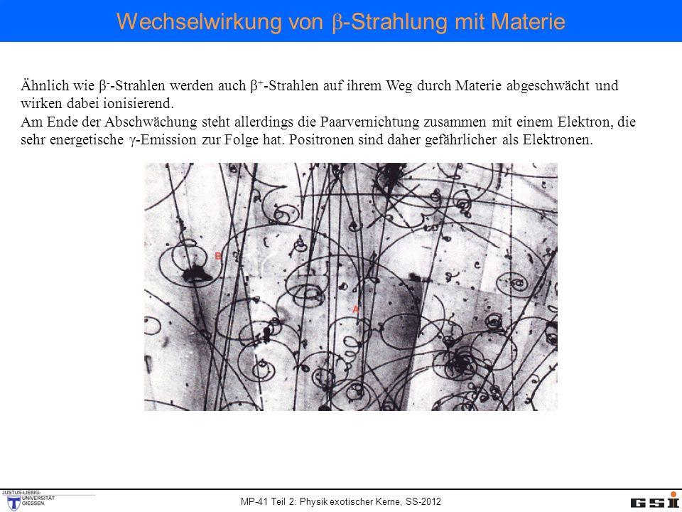 MP-41 Teil 2: Physik exotischer Kerne, SS-2012 Wechselwirkung von β -Strahlung mit Materie Ähnlich wie β - -Strahlen werden auch β + -Strahlen auf ihr