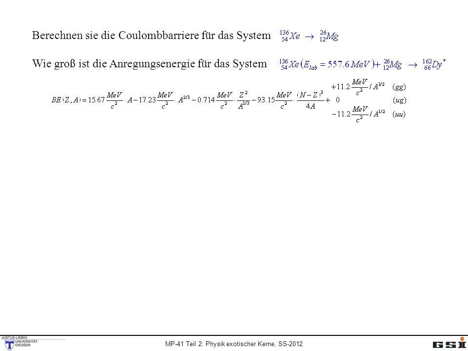 MP-41 Teil 2: Physik exotischer Kerne, SS-2012 Berechnen sie die Coulombbarriere für das System Wie groß ist die Anregungsenergie für das System C p = 5.81 fm, C t = 3.00 fm, R int = 11.91 fm 162 Dy: Z=66, N=96 136 Xe: Z=54, N=82 26 Mg: Z=12, N=14 BE( 162 Dy) = 1327.5 MeV BE( 136 Xe) = 1137.3 MeV BE( 26 Mg) = 220.1 MeV Q fusion = -29.9 MeV BE( 162 Dy) = 1324.1 MeV BE( 136 Xe) = 1141.9 MeV BE( 26 Mg) = 216.7 MeV Q fusion = -34.5 MeV