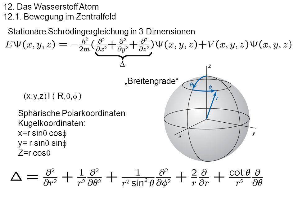12. Das Wasserstoff Atom 12.1. Bewegung im Zentralfeld Stationäre Schrödingergleichung in 3 Dimensionen Sphärische Polarkoordinaten Kugelkoordinaten: