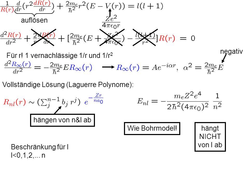 auflösen Für r! 1 vernachlässige 1/r und 1/r 2 Vollständige Lösung (Laguerre Polynome): negativ hängen von n&l ab Beschränkung für l l<0,1,2,... n Wie