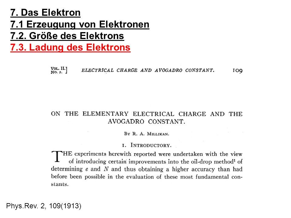 7. Das Elektron 7.1 Erzeugung von Elektronen 7.2. Größe des Elektrons 7.3. Ladung des Elektrons Phys.Rev. 2, 109(1913)