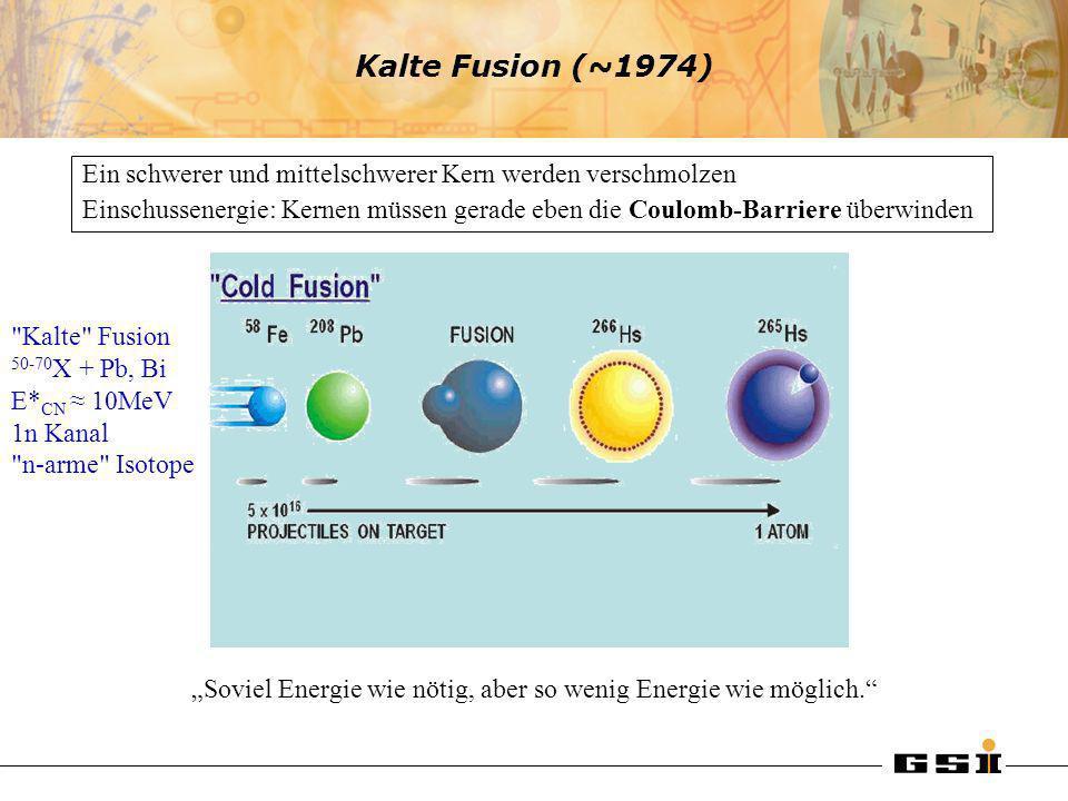 Kalte Fusion (~1974) Ein schwerer und mittelschwerer Kern werden verschmolzen Einschussenergie: Kernen müssen gerade eben die Coulomb-Barriere überwin