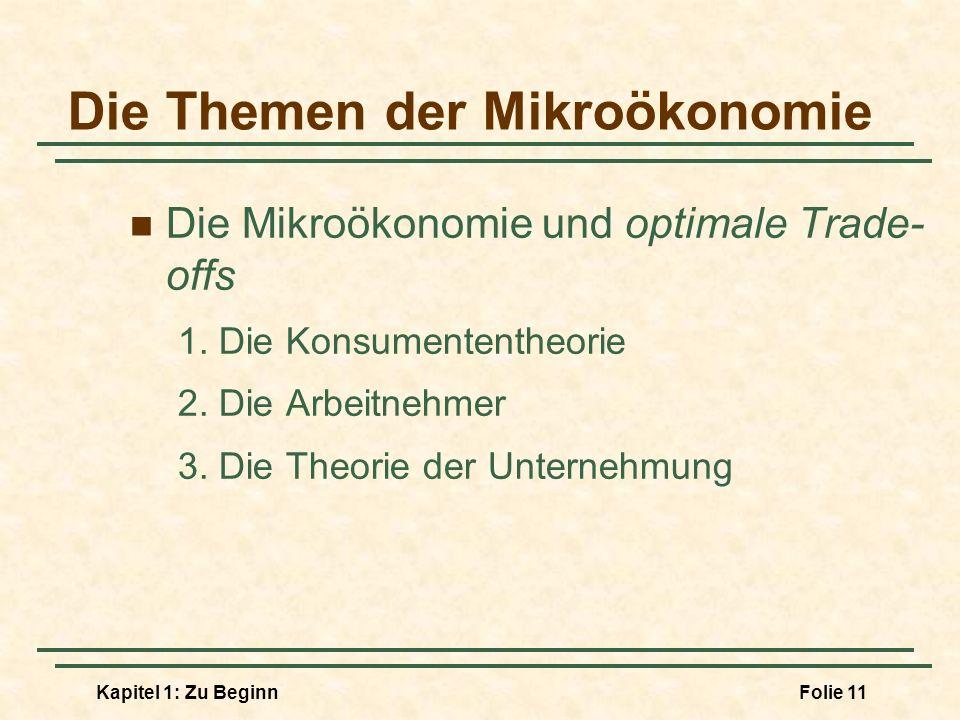 Kapitel 1: Zu BeginnFolie 11 Die Themen der Mikroökonomie Die Mikroökonomie und optimale Trade- offs 1. Die Konsumententheorie 2. Die Arbeitnehmer 3.