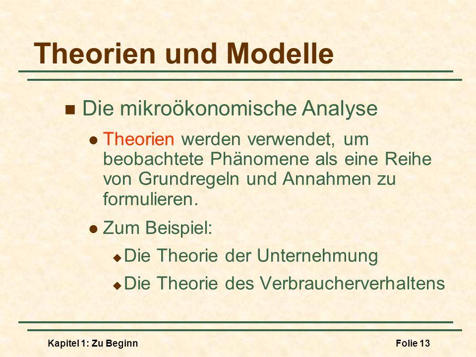 Kapitel 1: Zu BeginnFolie 13 Theorien und Modelle Die mikroökonomische Analyse Theorien werden verwendet, um beobachtete Phänomene als eine Reihe von