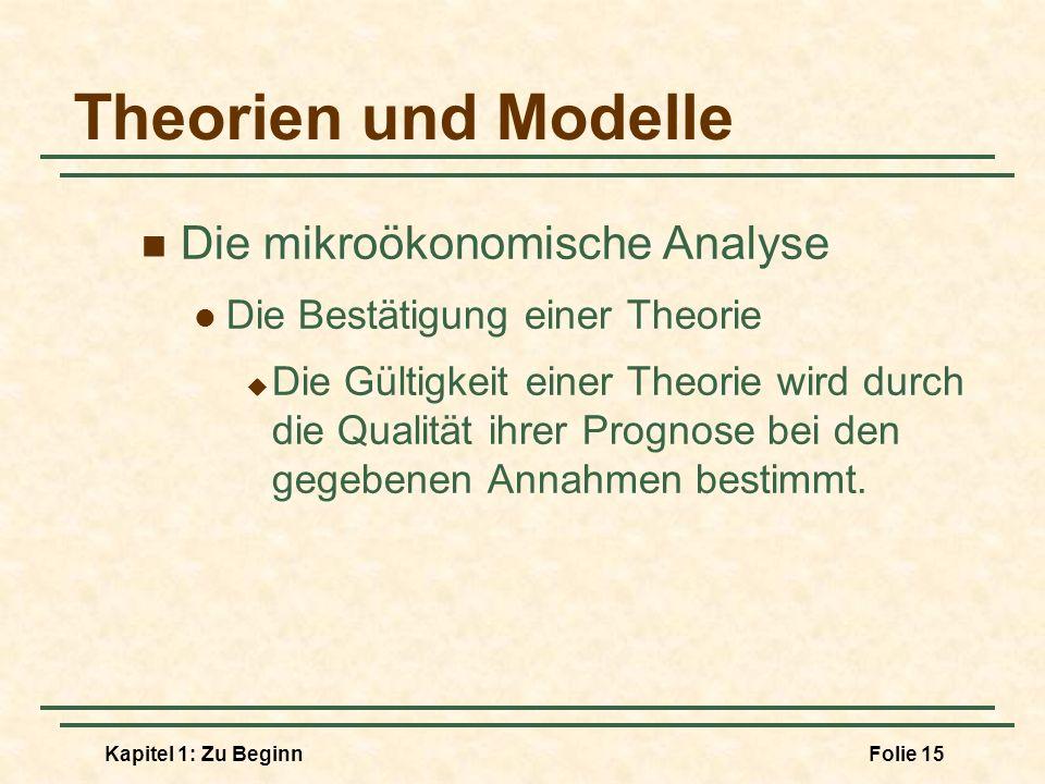 Kapitel 1: Zu BeginnFolie 15 Theorien und Modelle Die mikroökonomische Analyse Die Bestätigung einer Theorie Die Gültigkeit einer Theorie wird durch d