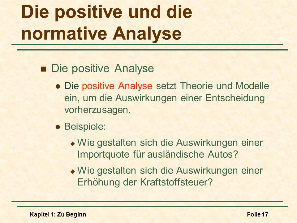 Kapitel 1: Zu BeginnFolie 17 Die positive und die normative Analyse Die positive Analyse Die positive Analyse setzt Theorie und Modelle ein, um die Au