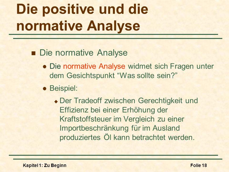 Kapitel 1: Zu BeginnFolie 18 Die positive und die normative Analyse Die normative Analyse Die normative Analyse widmet sich Fragen unter dem Gesichtsp
