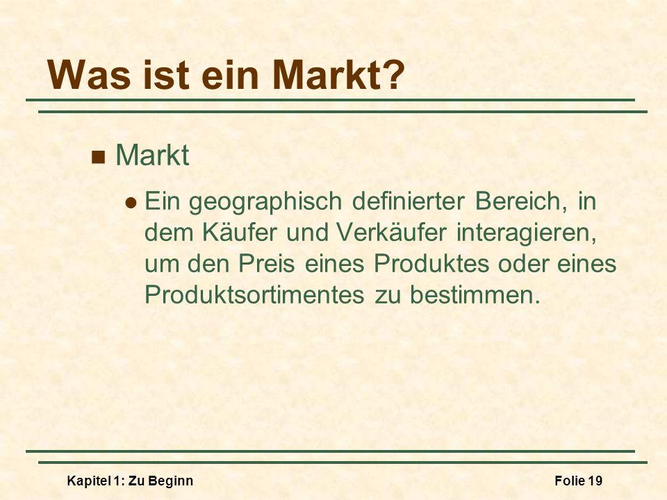 Kapitel 1: Zu BeginnFolie 19 Was ist ein Markt? Markt Ein geographisch definierter Bereich, in dem Käufer und Verkäufer interagieren, um den Preis ein