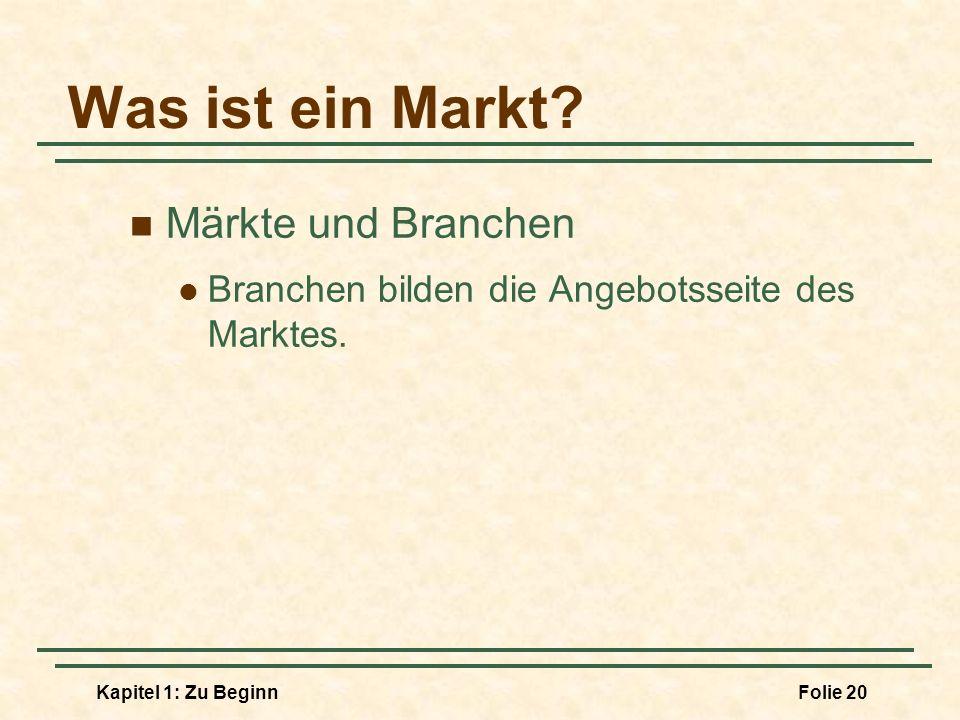 Kapitel 1: Zu BeginnFolie 20 Was ist ein Markt? Märkte und Branchen Branchen bilden die Angebotsseite des Marktes.