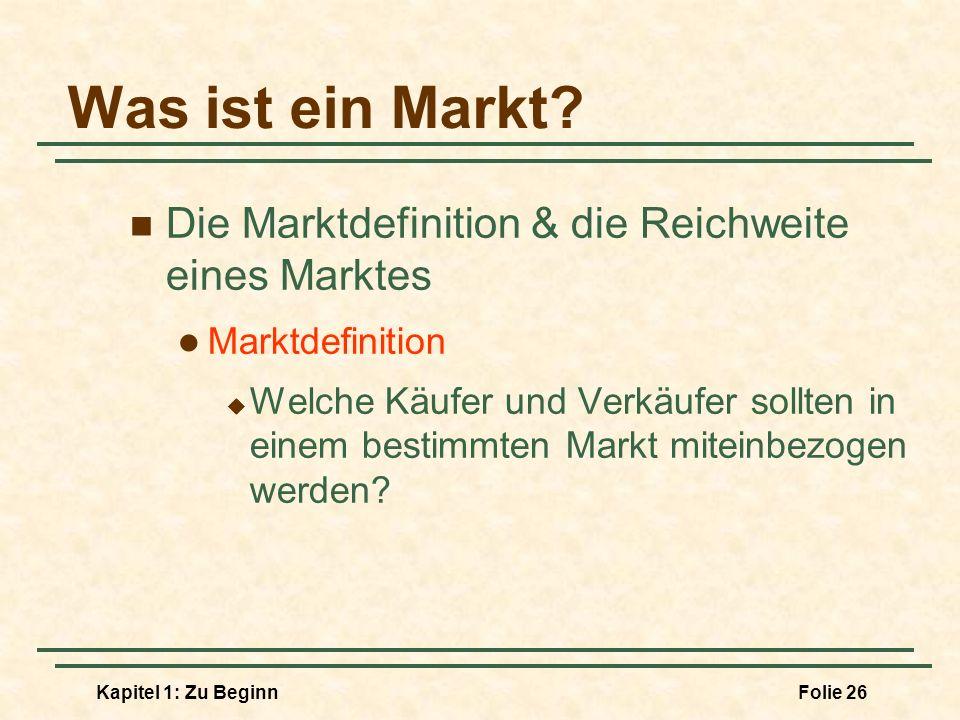 Kapitel 1: Zu BeginnFolie 26 Was ist ein Markt? Die Marktdefinition & die Reichweite eines Marktes Marktdefinition Welche Käufer und Verkäufer sollten