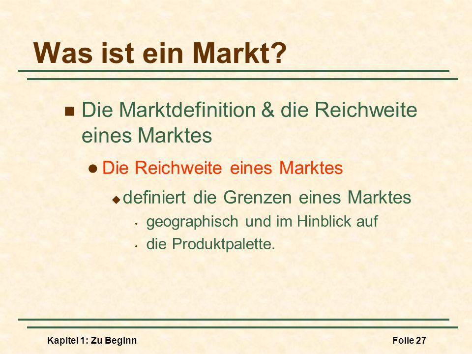 Kapitel 1: Zu BeginnFolie 27 Was ist ein Markt? Die Marktdefinition & die Reichweite eines Marktes Die Reichweite eines Marktes definiert die Grenzen