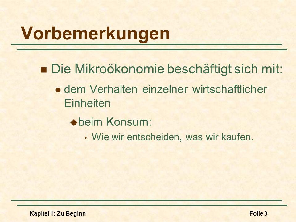 Kapitel 1: Zu BeginnFolie 4 Vorbemerkungen Die Mikroökonomie beschäftigt sich mit: dem Verhalten einzelner wirtschaftlicher Einheiten bei der Produktion: Wie wir entscheiden, was wir produzieren.