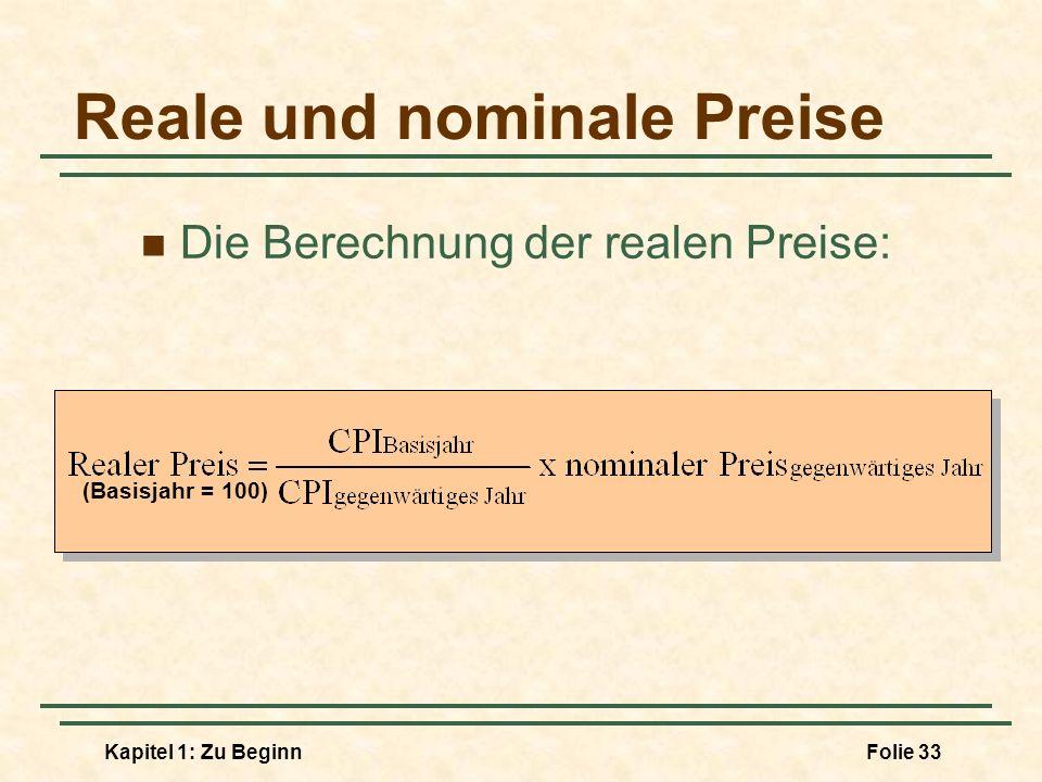 Kapitel 1: Zu BeginnFolie 33 Reale und nominale Preise Die Berechnung der realen Preise: (Basisjahr = 100)