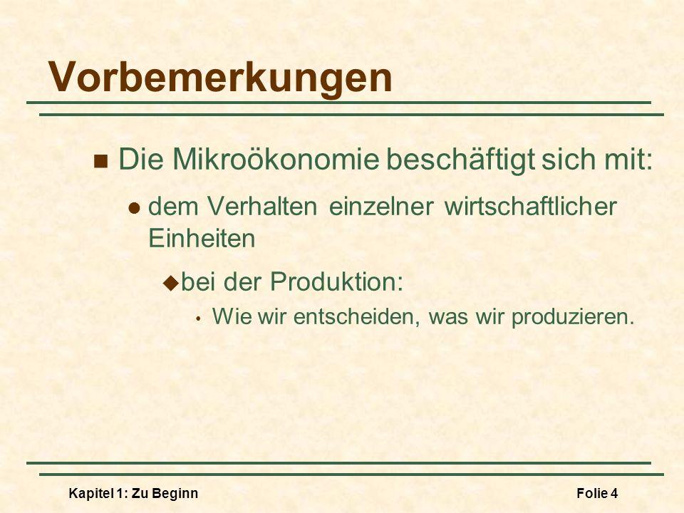 Kapitel 1: Zu BeginnFolie 4 Vorbemerkungen Die Mikroökonomie beschäftigt sich mit: dem Verhalten einzelner wirtschaftlicher Einheiten bei der Produkti