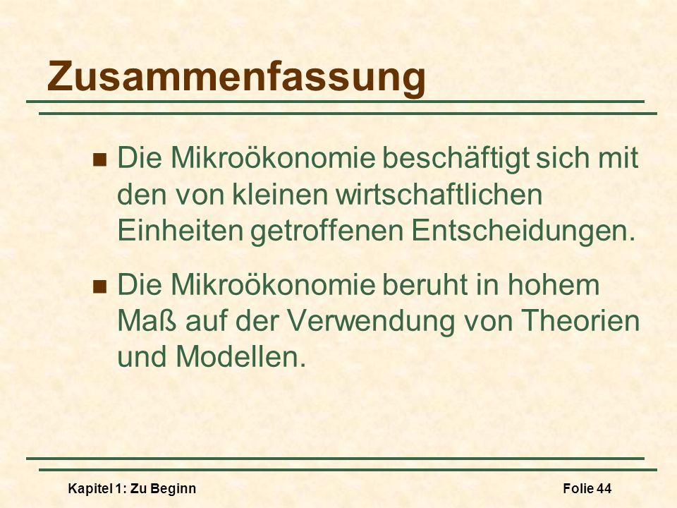 Kapitel 1: Zu BeginnFolie 44 Zusammenfassung Die Mikroökonomie beschäftigt sich mit den von kleinen wirtschaftlichen Einheiten getroffenen Entscheidun