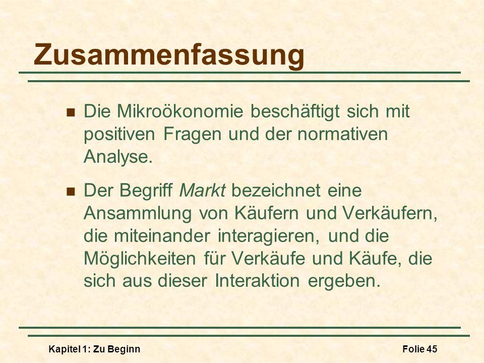 Kapitel 1: Zu BeginnFolie 45 Zusammenfassung Die Mikroökonomie beschäftigt sich mit positiven Fragen und der normativen Analyse. Der Begriff Markt bez
