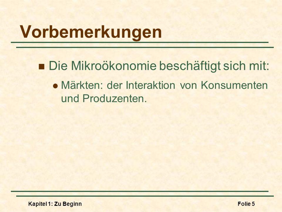 Kapitel 1: Zu BeginnFolie 6 Vorbemerkungen Die Makroökonomie beschäftigt sich mit: der Analyse von volkswirtschaftlichen Gesamtfragen: Wirtschaftswachstum Inflation Arbeitslosigkeit