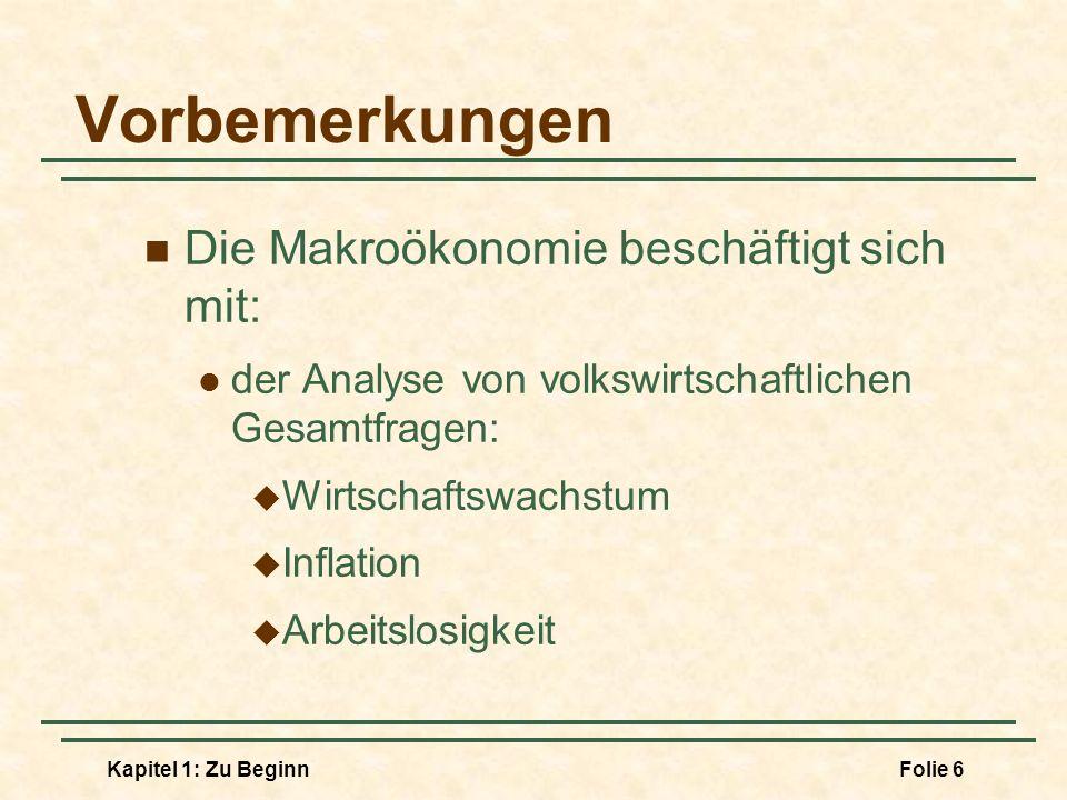 Kapitel 1: Zu BeginnFolie 6 Vorbemerkungen Die Makroökonomie beschäftigt sich mit: der Analyse von volkswirtschaftlichen Gesamtfragen: Wirtschaftswach