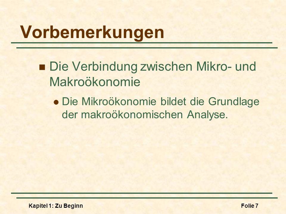 Kapitel 1: Zu BeginnFolie 7 Vorbemerkungen Die Verbindung zwischen Mikro- und Makroökonomie Die Mikroökonomie bildet die Grundlage der makroökonomisch