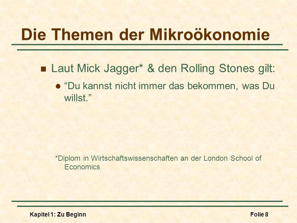 Kapitel 1: Zu BeginnFolie 8 Die Themen der Mikroökonomie Laut Mick Jagger* & den Rolling Stones gilt: Du kannst nicht immer das bekommen, was Du wills