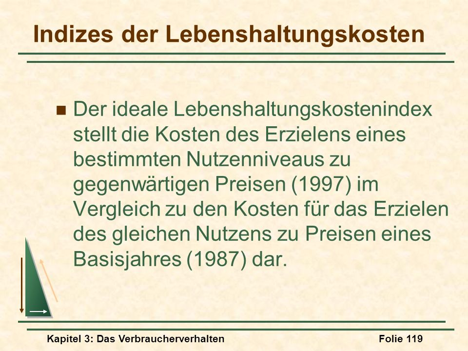 Kapitel 3: Das VerbraucherverhaltenFolie 119 Indizes der Lebenshaltungskosten Der ideale Lebenshaltungskostenindex stellt die Kosten des Erzielens eines bestimmten Nutzenniveaus zu gegenwärtigen Preisen (1997) im Vergleich zu den Kosten für das Erzielen des gleichen Nutzens zu Preisen eines Basisjahres (1987) dar.