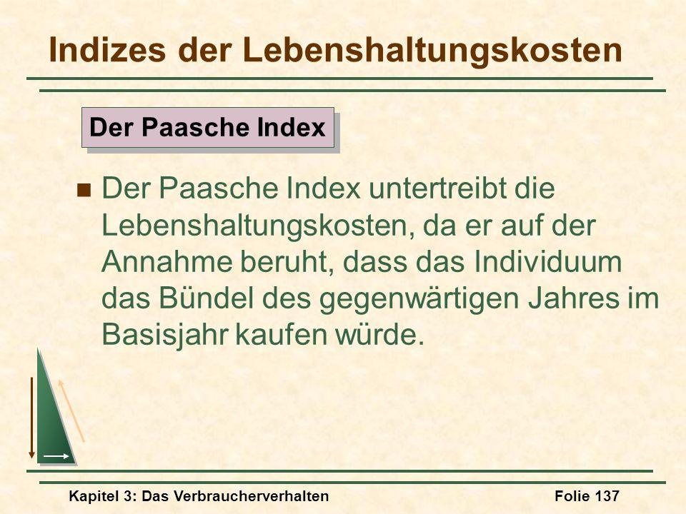 Kapitel 3: Das VerbraucherverhaltenFolie 137 Indizes der Lebenshaltungskosten Der Paasche Index untertreibt die Lebenshaltungskosten, da er auf der Annahme beruht, dass das Individuum das Bündel des gegenwärtigen Jahres im Basisjahr kaufen würde.