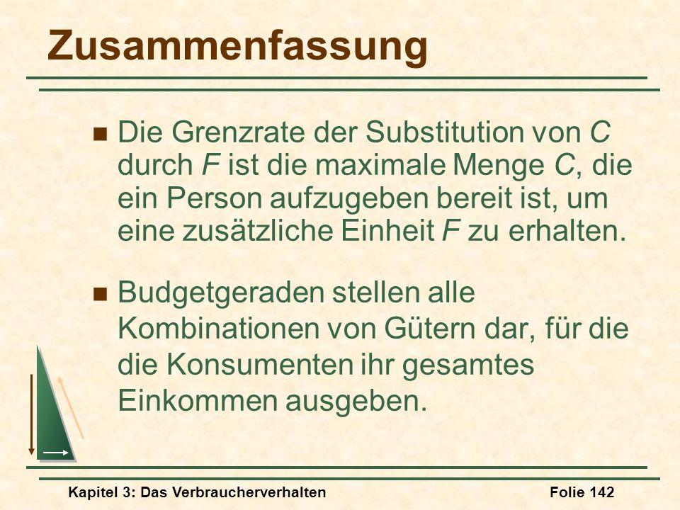 Kapitel 3: Das VerbraucherverhaltenFolie 142 Zusammenfassung Die Grenzrate der Substitution von C durch F ist die maximale Menge C, die ein Person aufzugeben bereit ist, um eine zusätzliche Einheit F zu erhalten.