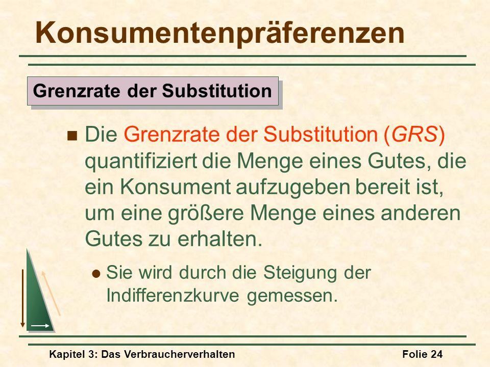 Kapitel 3: Das VerbraucherverhaltenFolie 24 Konsumentenpräferenzen Die Grenzrate der Substitution (GRS) quantifiziert die Menge eines Gutes, die ein Konsument aufzugeben bereit ist, um eine größere Menge eines anderen Gutes zu erhalten.