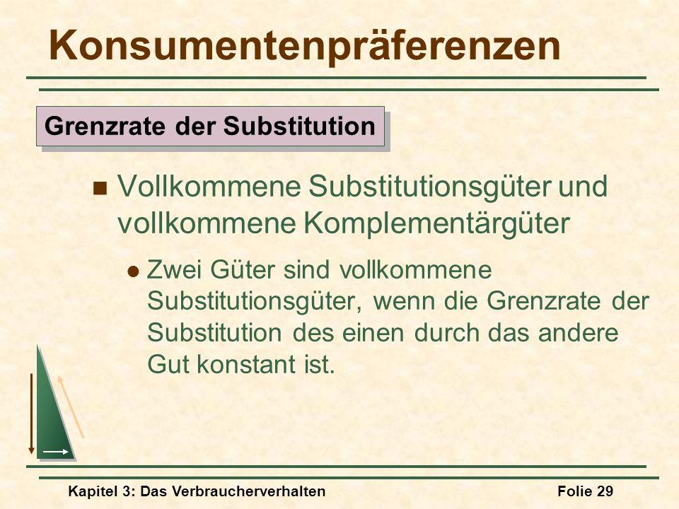 Kapitel 3: Das VerbraucherverhaltenFolie 29 Konsumentenpräferenzen Vollkommene Substitutionsgüter und vollkommene Komplementärgüter Zwei Güter sind vollkommene Substitutionsgüter, wenn die Grenzrate der Substitution des einen durch das andere Gut konstant ist.