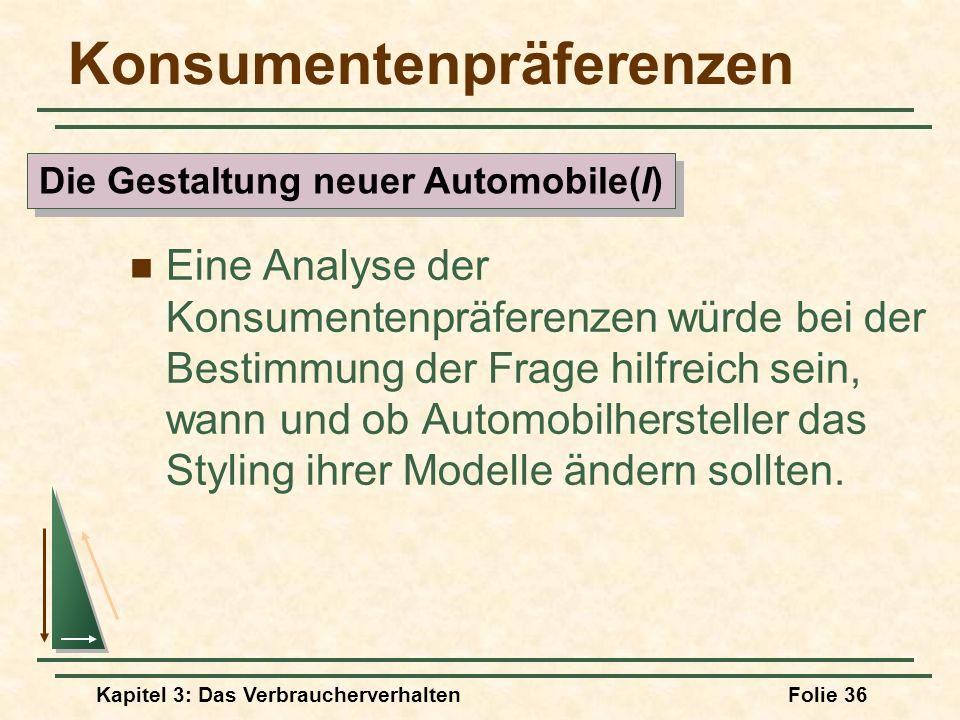 Kapitel 3: Das VerbraucherverhaltenFolie 36 Konsumentenpräferenzen Eine Analyse der Konsumentenpräferenzen würde bei der Bestimmung der Frage hilfreich sein, wann und ob Automobilhersteller das Styling ihrer Modelle ändern sollten.
