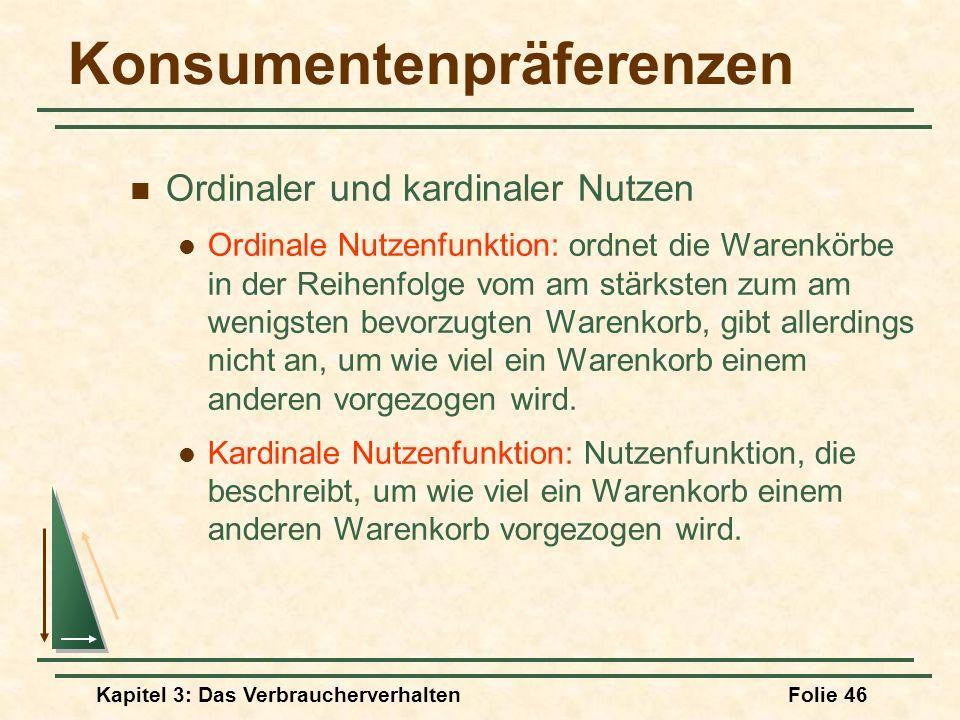 Kapitel 3: Das VerbraucherverhaltenFolie 46 Konsumentenpräferenzen Ordinaler und kardinaler Nutzen Ordinale Nutzenfunktion: ordnet die Warenkörbe in der Reihenfolge vom am stärksten zum am wenigsten bevorzugten Warenkorb, gibt allerdings nicht an, um wie viel ein Warenkorb einem anderen vorgezogen wird.