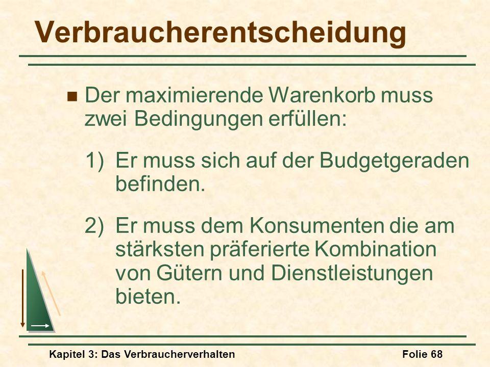 Kapitel 3: Das VerbraucherverhaltenFolie 68 Verbraucherentscheidung Der maximierende Warenkorb muss zwei Bedingungen erfüllen: 1) Er muss sich auf der Budgetgeraden befinden.