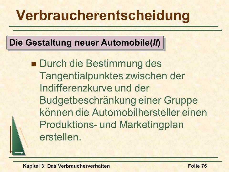 Kapitel 3: Das VerbraucherverhaltenFolie 76 Verbraucherentscheidung Durch die Bestimmung des Tangentialpunktes zwischen der Indifferenzkurve und der Budgetbeschränkung einer Gruppe können die Automobilhersteller einen Produktions- und Marketingplan erstellen.
