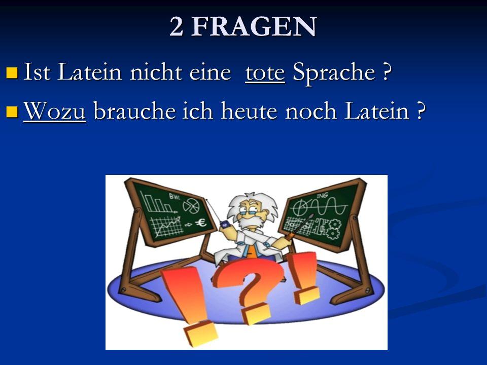 2 FRAGEN Ist Latein nicht eine tote Sprache ? Ist Latein nicht eine tote Sprache ? Wozu brauche ich heute noch Latein ? Wozu brauche ich heute noch La