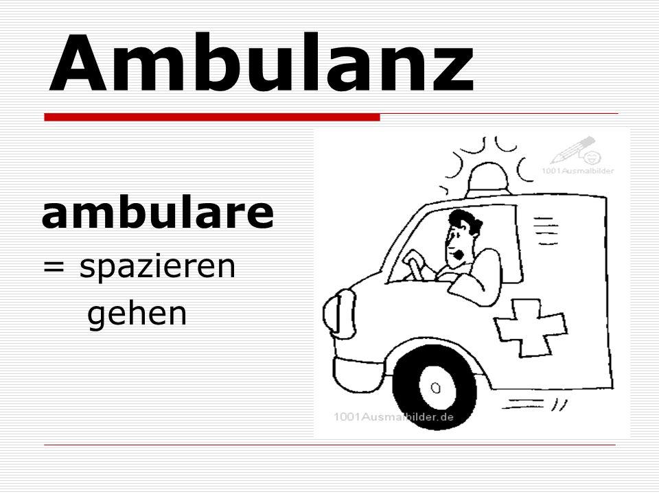 Ambulanz ambulare = spazieren gehen