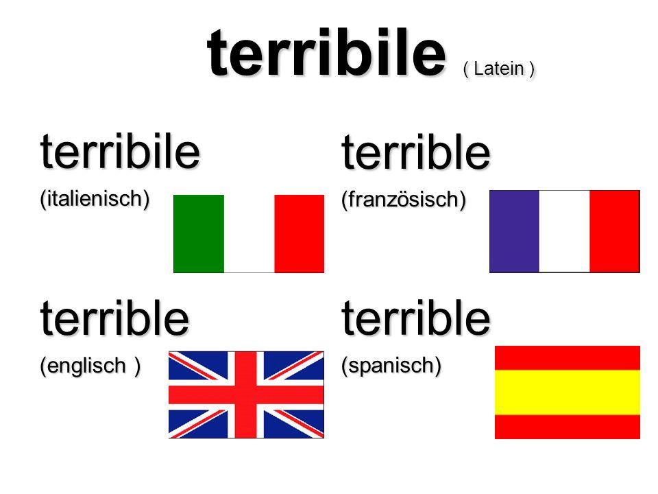 terribile ( Latein ) terribile ( Latein ) terribile(italienisch) terrible(französisch) terrible (englisch ) terrible(spanisch)