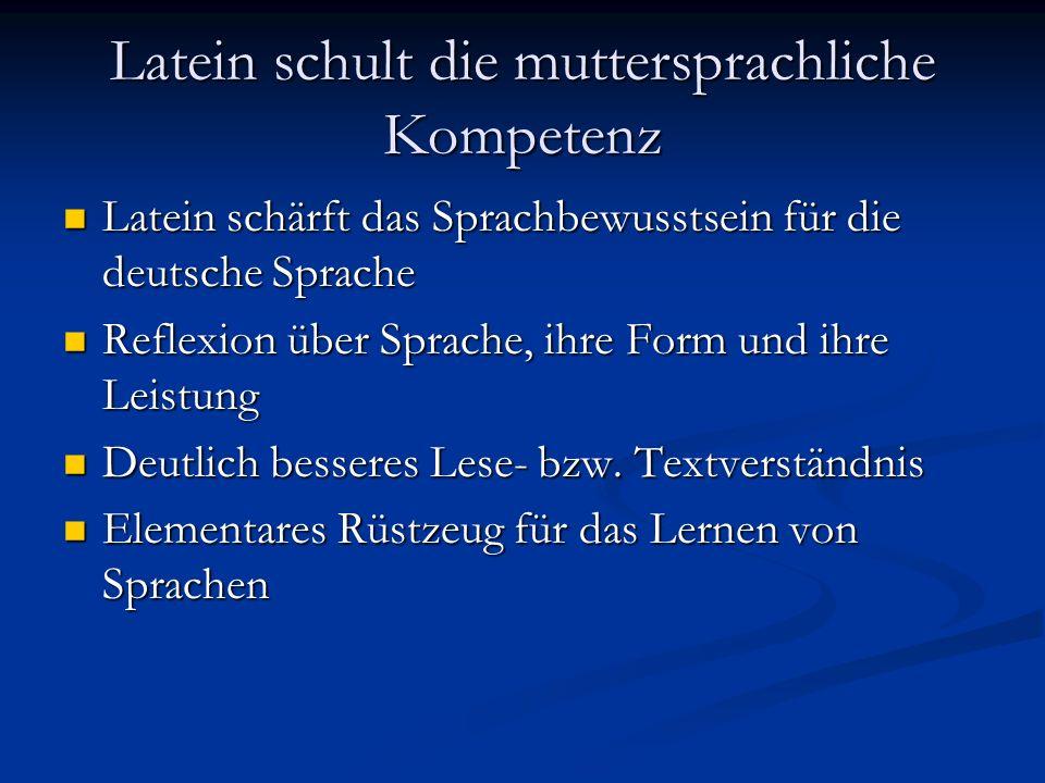 Latein schult die muttersprachliche Kompetenz Latein schärft das Sprachbewusstsein für die deutsche Sprache Latein schärft das Sprachbewusstsein für d