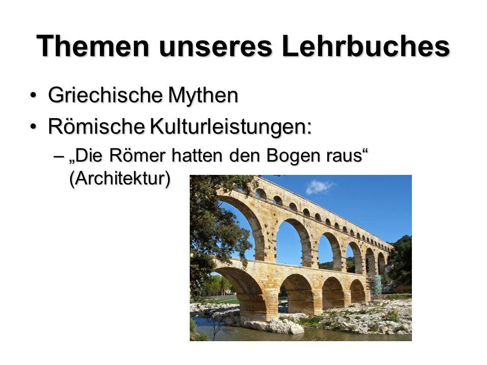 Themen unseres Lehrbuches Griechische MythenGriechische Mythen Römische Kulturleistungen:Römische Kulturleistungen: –Die Römer hatten den Bogen raus (