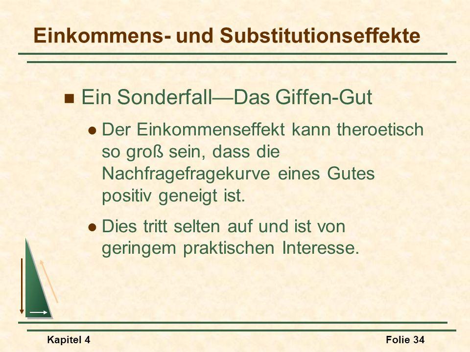 Kapitel 4Folie 34 Einkommens- und Substitutionseffekte Ein SonderfallDas Giffen-Gut Der Einkommenseffekt kann theroetisch so groß sein, dass die Nachf