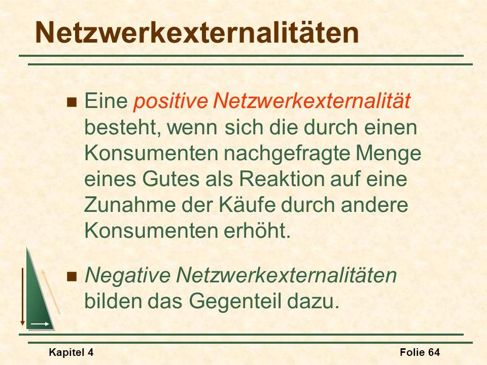 Kapitel 4Folie 64 Netzwerkexternalitäten Eine positive Netzwerkexternalität besteht, wenn sich die durch einen Konsumenten nachgefragte Menge eines Gu