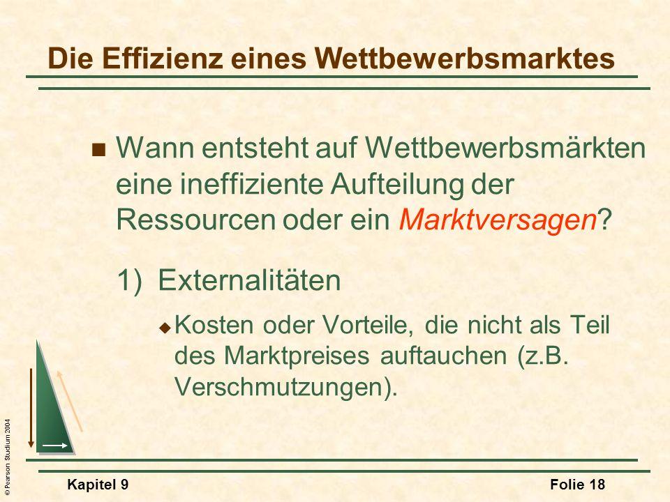 © Pearson Studium 2004 Kapitel 9Folie 18 Die Effizienz eines Wettbewerbsmarktes Wann entsteht auf Wettbewerbsmärkten eine ineffiziente Aufteilung der Ressourcen oder ein Marktversagen.