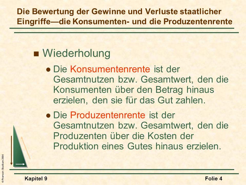 © Pearson Studium 2004 Kapitel 9Folie 4 Die Bewertung der Gewinne und Verluste staatlicher Eingriffedie Konsumenten- und die Produzentenrente Wiederholung Die Konsumentenrente ist der Gesamtnutzen bzw.