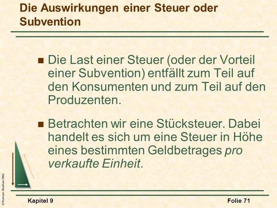 © Pearson Studium 2004 Kapitel 9Folie 71 Die Auswirkungen einer Steuer oder Subvention Die Last einer Steuer (oder der Vorteil einer Subvention) entfällt zum Teil auf den Konsumenten und zum Teil auf den Produzenten.