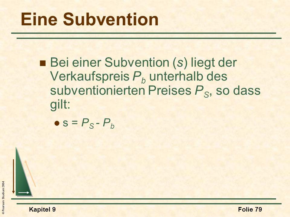 © Pearson Studium 2004 Kapitel 9Folie 79 Eine Subvention Bei einer Subvention (s) liegt der Verkaufspreis P b unterhalb des subventionierten Preises P