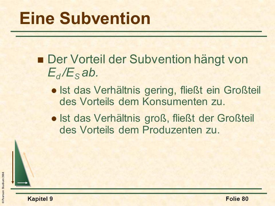 © Pearson Studium 2004 Kapitel 9Folie 80 Eine Subvention Der Vorteil der Subvention hängt von E d /E S ab. Ist das Verhältnis gering, fließt ein Großt