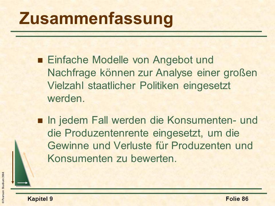 © Pearson Studium 2004 Kapitel 9Folie 86 Zusammenfassung Einfache Modelle von Angebot und Nachfrage können zur Analyse einer großen Vielzahl staatlicher Politiken eingesetzt werden.