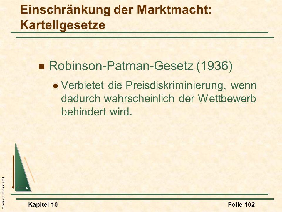 © Pearson Studium 2004 Kapitel 10Folie 102 Robinson-Patman-Gesetz (1936) Verbietet die Preisdiskriminierung, wenn dadurch wahrscheinlich der Wettbewer