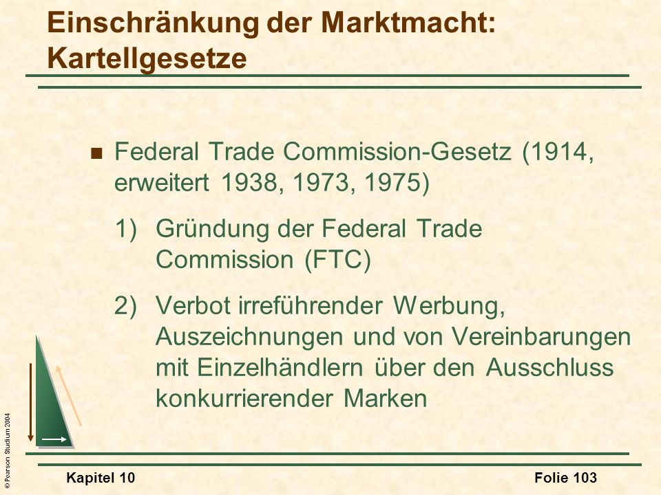 © Pearson Studium 2004 Kapitel 10Folie 103 Federal Trade Commission-Gesetz (1914, erweitert 1938, 1973, 1975) 1)Gründung der Federal Trade Commission